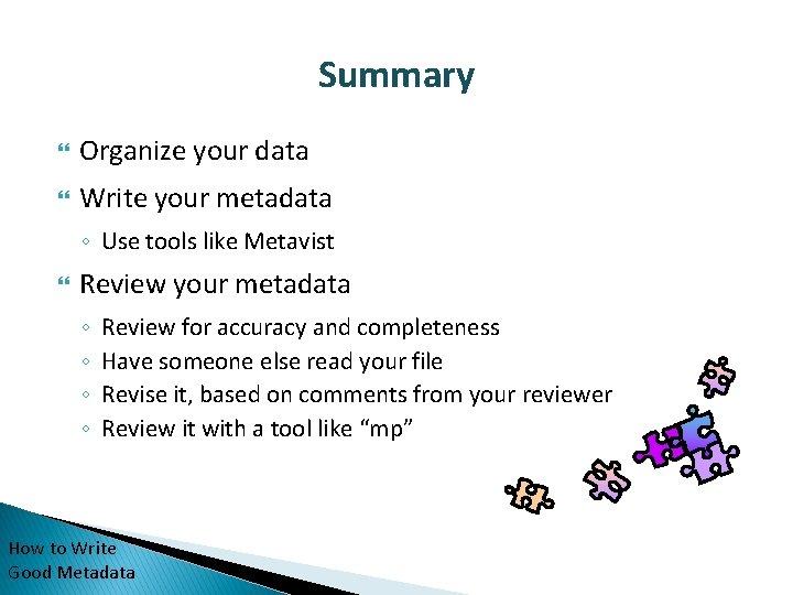 Summary Organize your data Write your metadata ◦ Use tools like Metavist Review your