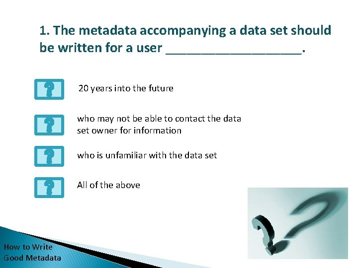 1. The metadata accompanying a data set should be written for a user __________.