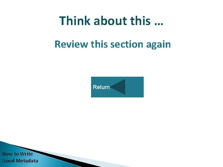 Think about this … Review this section again Return How to Write Good Metadata