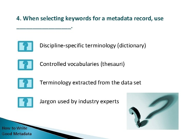 4. When selecting keywords for a metadata record, use _________. Discipline-specific terminology (dictionary) Controlled