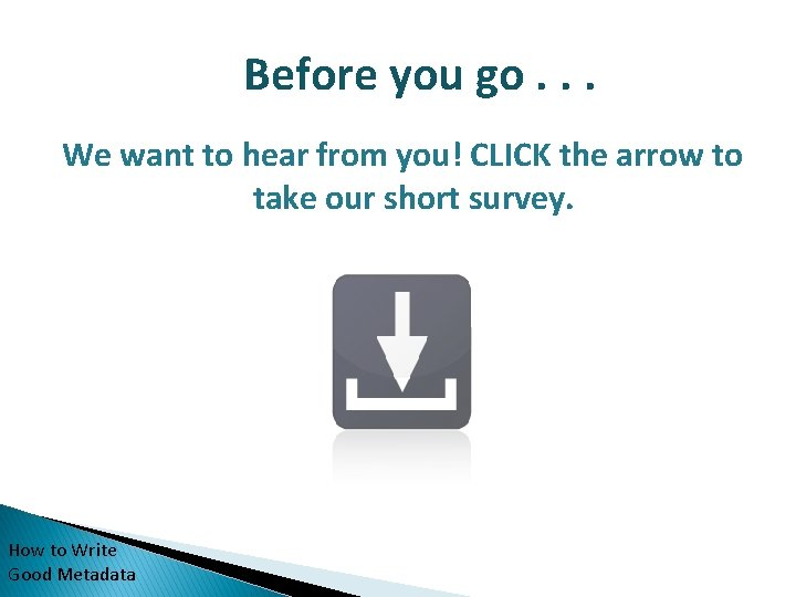 Before you go. . . We want to hear from you! CLICK the arrow