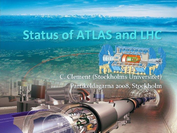 Status of ATLAS and LHC C. Clement (Stockholms Universitet) Partikeldagarna 2008, Stockholm