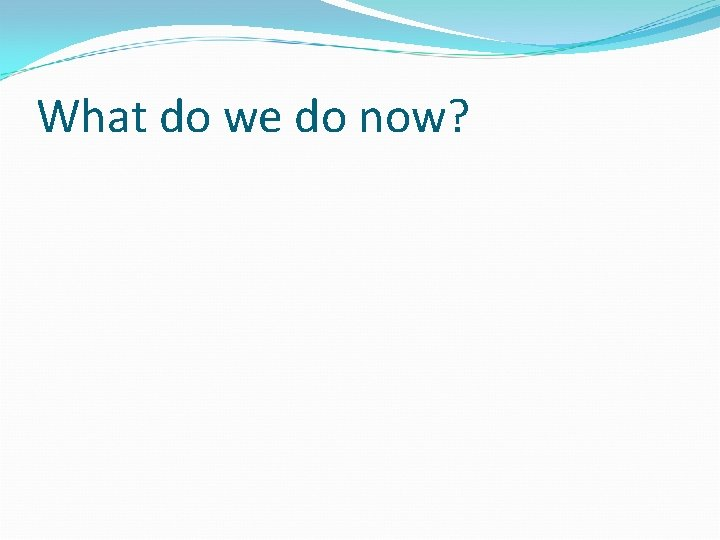 What do we do now?