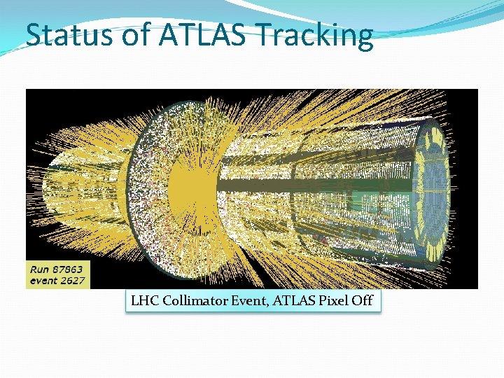 Status of ATLAS Tracking LHC Collimator Event, ATLAS Pixel Off