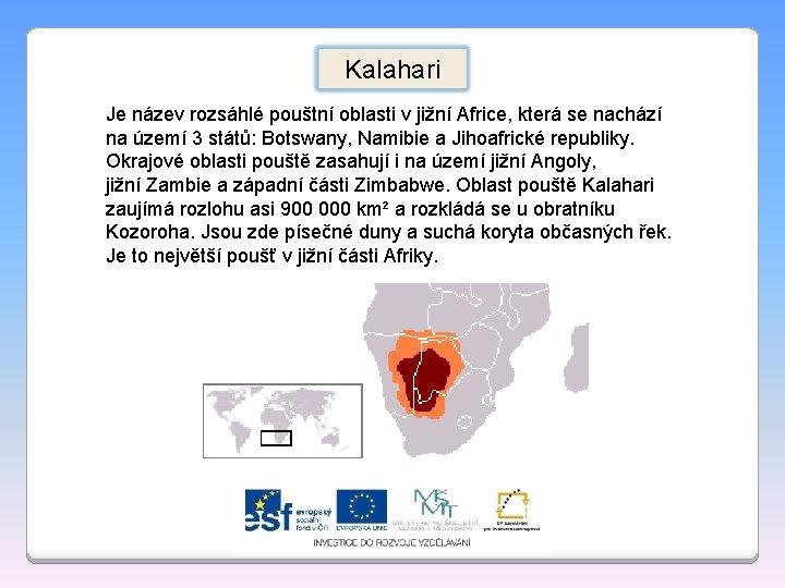 Kalahari Je název rozsáhlé pouštní oblasti v jižní Africe, která se nachází na území