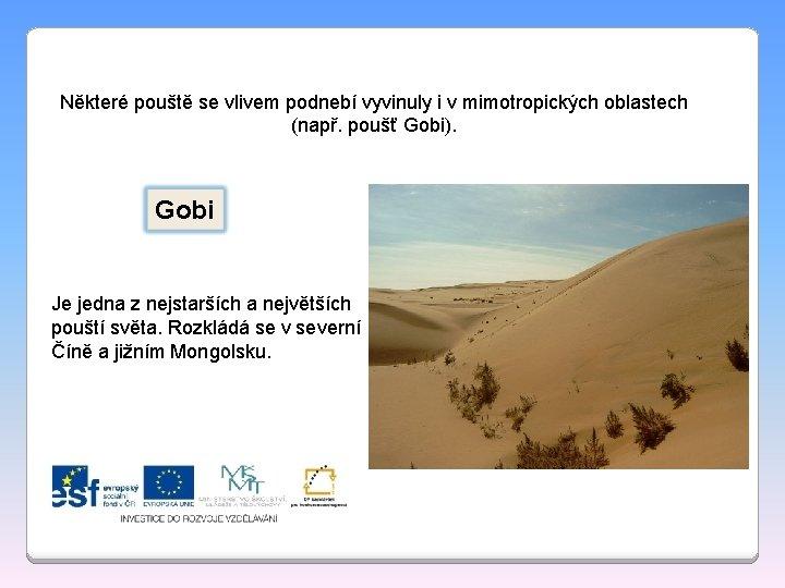 Některé pouště se vlivem podnebí vyvinuly i v mimotropických oblastech (např. poušť Gobi). Gobi