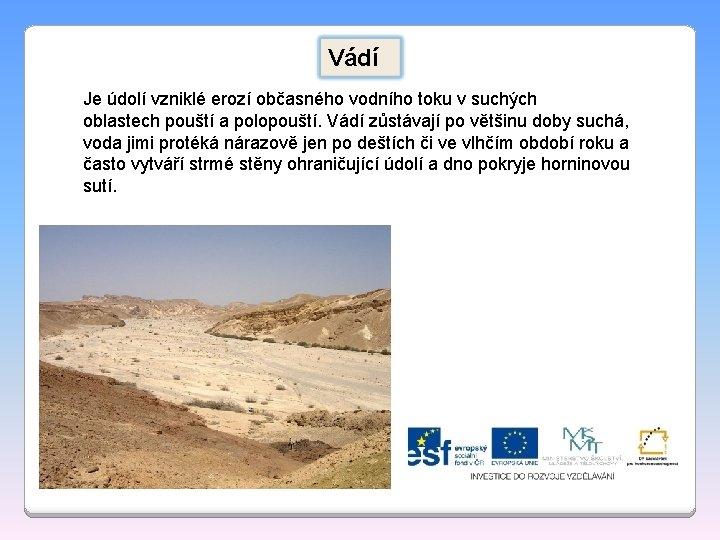 Vádí Je údolí vzniklé erozí občasného vodního toku v suchých oblastech pouští a polopouští.
