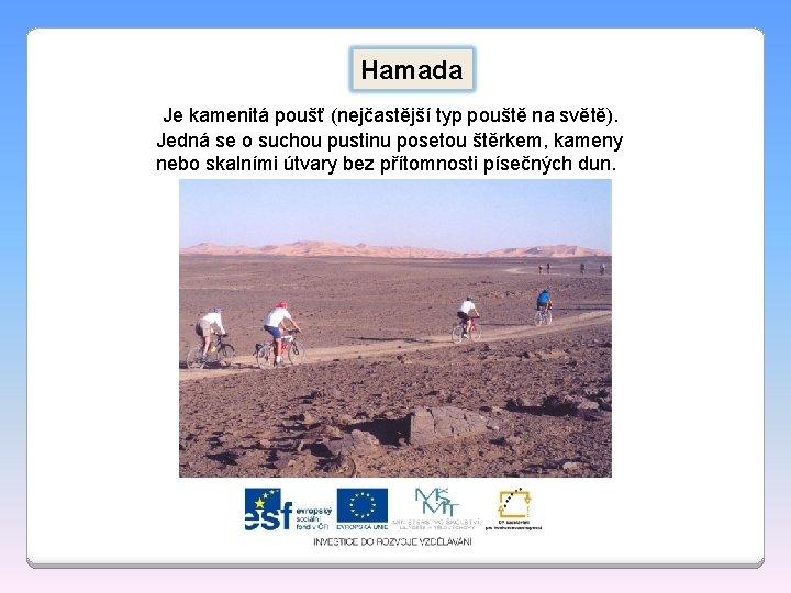 Hamada Je kamenitá poušť (nejčastější typ pouště na světě). Jedná se o suchou pustinu