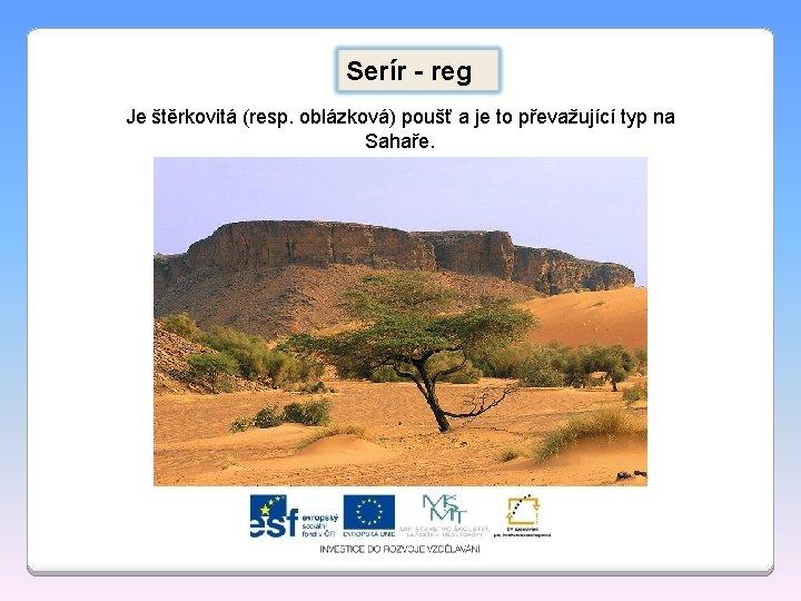 Serír - reg Je štěrkovitá (resp. oblázková) poušť a je to převažující typ na