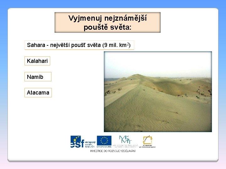 Vyjmenuj nejznámější pouště světa: Sahara - největší poušť světa (9 mil. km 2) Kalahari