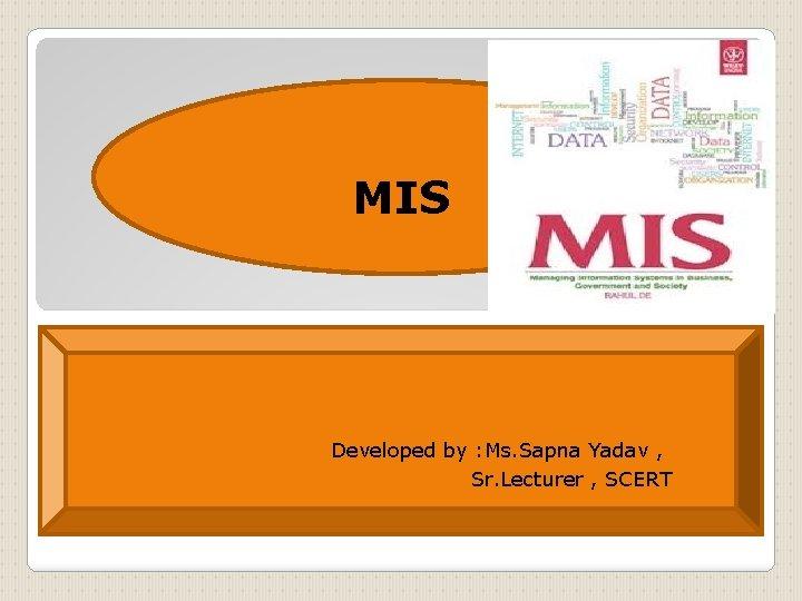 MIS Developed by : Ms. Sapna Yadav , Sr. Lecturer , SCERT