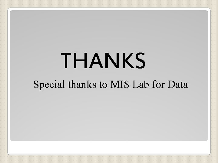 THANKS Special thanks to MIS Lab for Data
