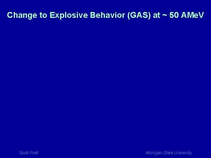 Change to Explosive Behavior (GAS) at ~ 50 AMe. V Scott Pratt Michigan State