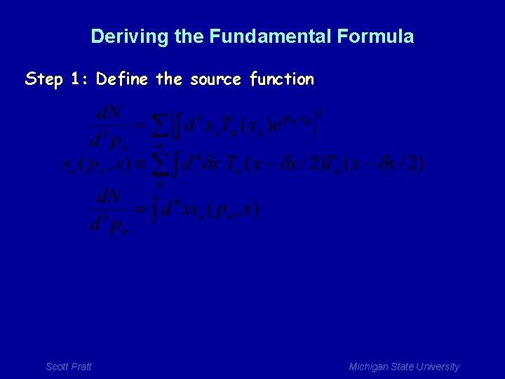 Deriving the Fundamental Formula Step 1: Define the source function Scott Pratt Michigan State