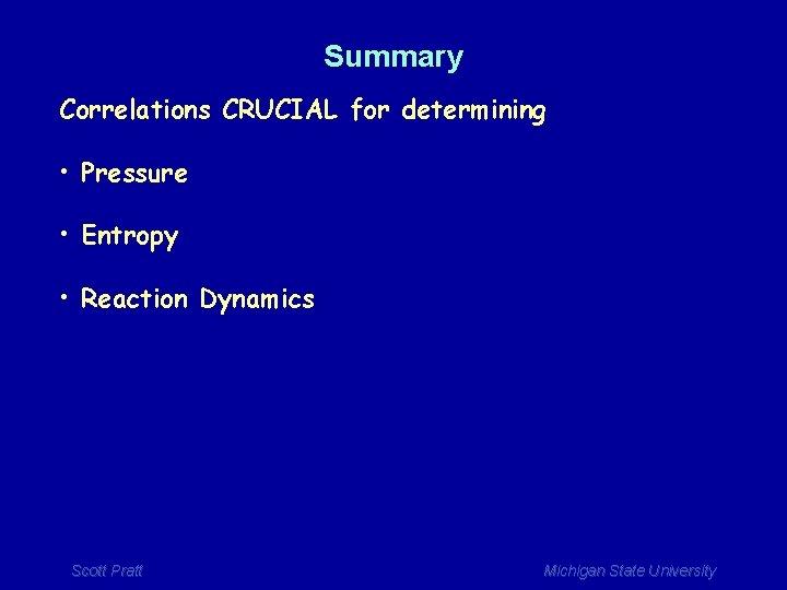 Summary Correlations CRUCIAL for determining • Pressure • Entropy • Reaction Dynamics Scott Pratt