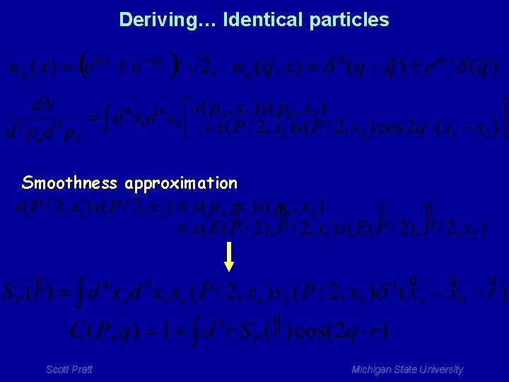 Deriving… Identical particles Smoothness approximation Scott Pratt Michigan State University