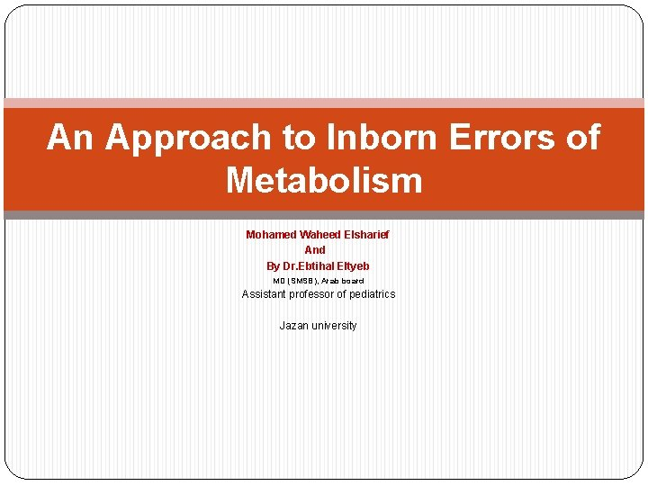 An Approach to Inborn Errors of Metabolism Mohamed Waheed Elsharief And By Dr. Ebtihal