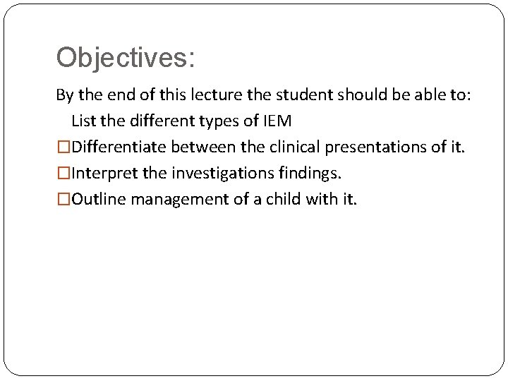 Objectives: By the end of this lecture the student should be able to: List