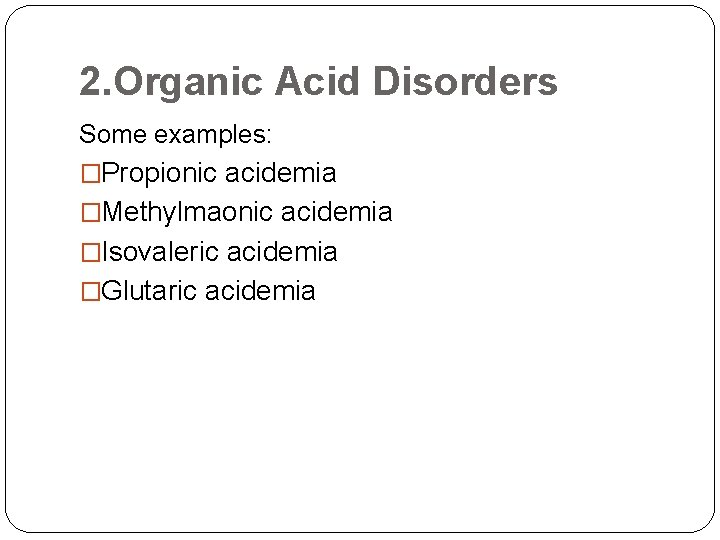 2. Organic Acid Disorders Some examples: �Propionic acidemia �Methylmaonic acidemia �Isovaleric acidemia �Glutaric acidemia