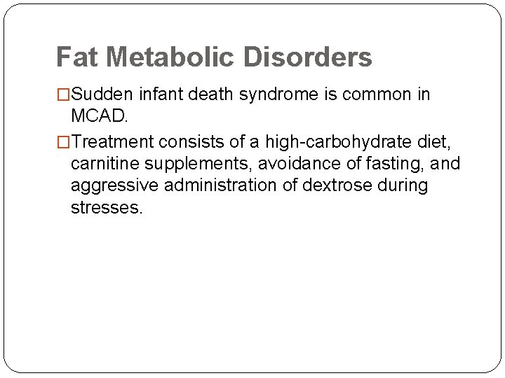 Fat Metabolic Disorders �Sudden infant death syndrome is common in MCAD. �Treatment consists of