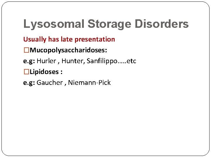 Lysosomal Storage Disorders Usually has late presentation �Mucopolysaccharidoses: e. g: Hurler , Hunter, Sanfilippo….