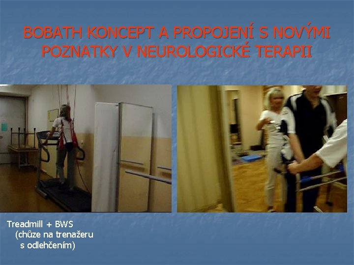 BOBATH KONCEPT A PROPOJENÍ S NOVÝMI POZNATKY V NEUROLOGICKÉ TERAPII Treadmill + BWS (chůze