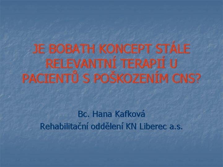 JE BOBATH KONCEPT STÁLE RELEVANTNÍ TERAPIÍ U PACIENTŮ S POŠKOZENÍM CNS? Bc. Hana Kafková