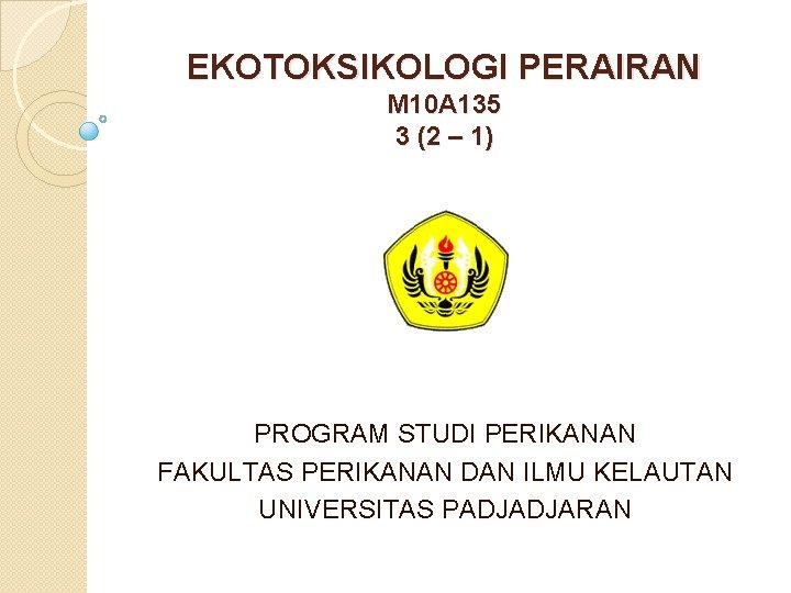 EKOTOKSIKOLOGI PERAIRAN M 10 A 135 3 (2 – 1) PROGRAM STUDI PERIKANAN FAKULTAS