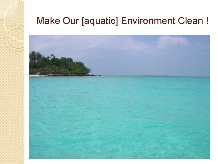 Make Our [aquatic] Environment Clean !