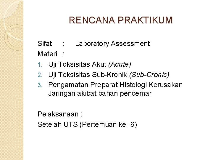 RENCANA PRAKTIKUM Sifat : Laboratory Assessment Materi : 1. Uji Toksisitas Akut (Acute) 2.