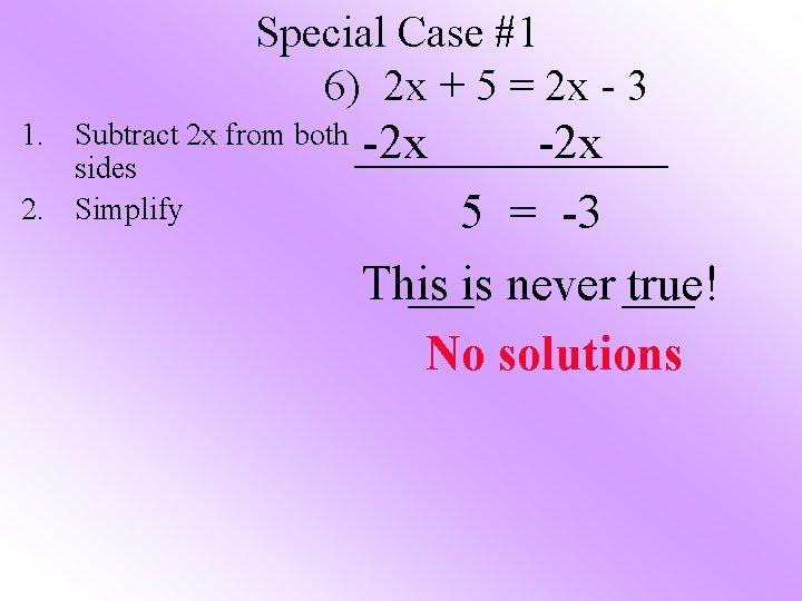 Special Case #1 6) 2 x + 5 = 2 x - 3 1.