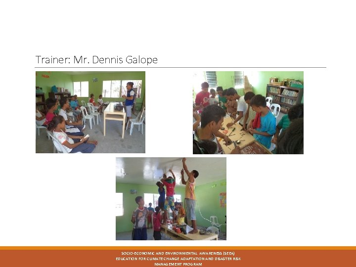 Trainer: Mr. Dennis Galope SOCIO-ECONOMIC AND ENVIRONMENTAL AWARENESS (SEEA) EDUCATION FOR CLIMATE CHANGE ADAPTATION