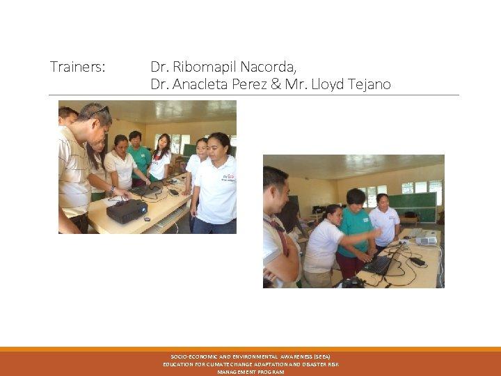 Trainers: Dr. Ribomapil Nacorda, Dr. Anacleta Perez & Mr. Lloyd Tejano SOCIO-ECONOMIC AND ENVIRONMENTAL