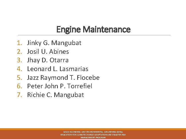 Engine Maintenance 1. 2. 3. 4. 5. 6. 7. Jinky G. Mangubat Josil U.