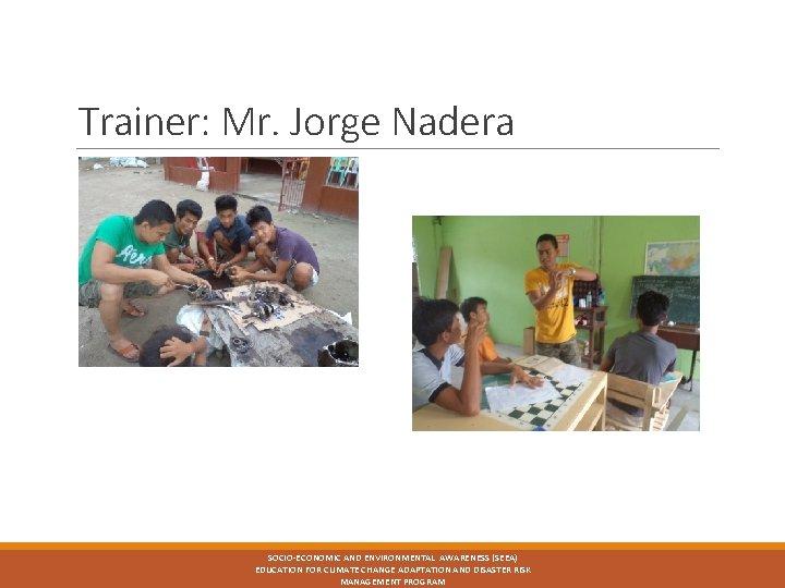 Trainer: Mr. Jorge Nadera SOCIO-ECONOMIC AND ENVIRONMENTAL AWARENESS (SEEA) EDUCATION FOR CLIMATE CHANGE ADAPTATION