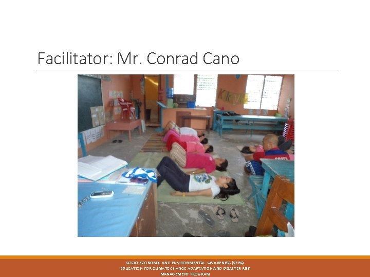 Facilitator: Mr. Conrad Cano SOCIO-ECONOMIC AND ENVIRONMENTAL AWARENESS (SEEA) EDUCATION FOR CLIMATE CHANGE ADAPTATION