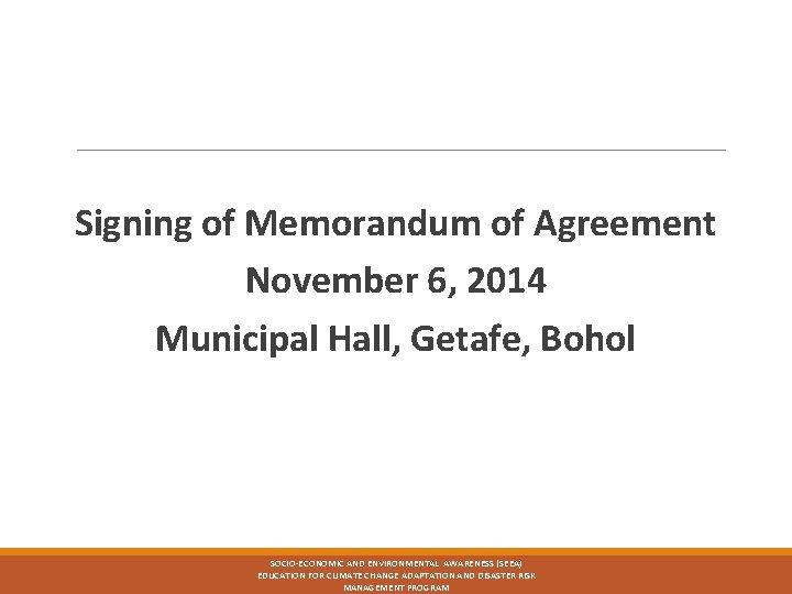 Signing of Memorandum of Agreement November 6, 2014 Municipal Hall, Getafe, Bohol SOCIO-ECONOMIC AND
