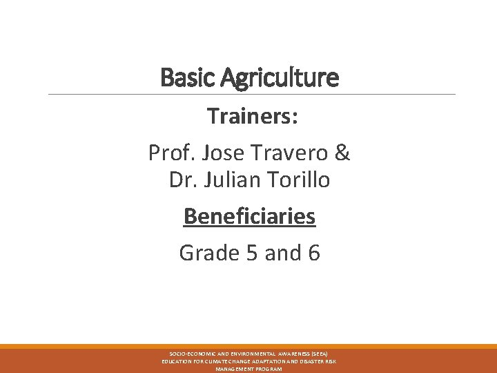 Basic Agriculture Trainers: Prof. Jose Travero & Dr. Julian Torillo Beneficiaries Grade 5 and