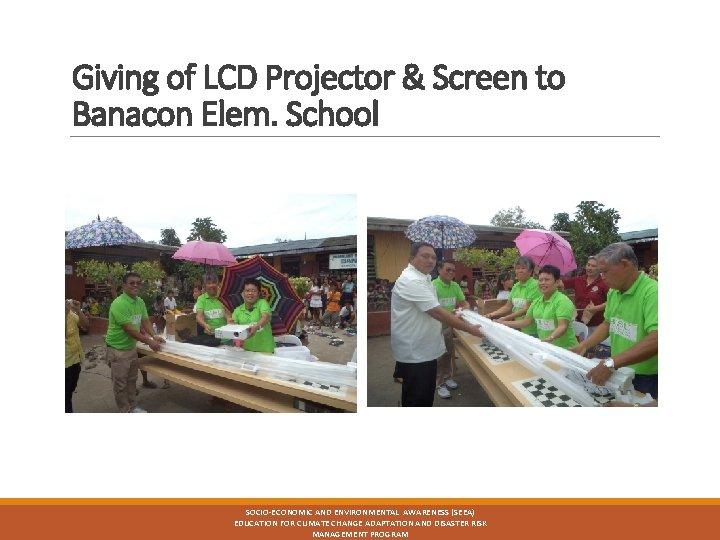 Giving of LCD Projector & Screen to Banacon Elem. School SOCIO-ECONOMIC AND ENVIRONMENTAL AWARENESS