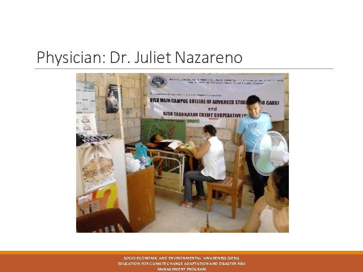 Physician: Dr. Juliet Nazareno SOCIO-ECONOMIC AND ENVIRONMENTAL AWARENESS (SEEA) EDUCATION FOR CLIMATE CHANGE ADAPTATION