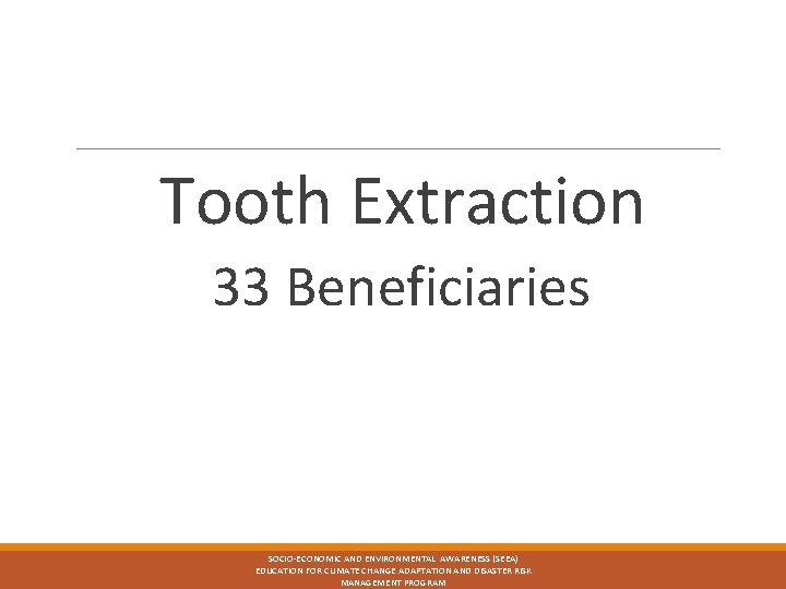 Tooth Extraction 33 Beneficiaries SOCIO-ECONOMIC AND ENVIRONMENTAL AWARENESS (SEEA) EDUCATION FOR CLIMATE CHANGE ADAPTATION