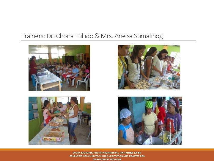 Trainers: Dr. Chona Fullido & Mrs. Anelsa Sumalinog SOCIO-ECONOMIC AND ENVIRONMENTAL AWARENESS (SEEA) EDUCATION