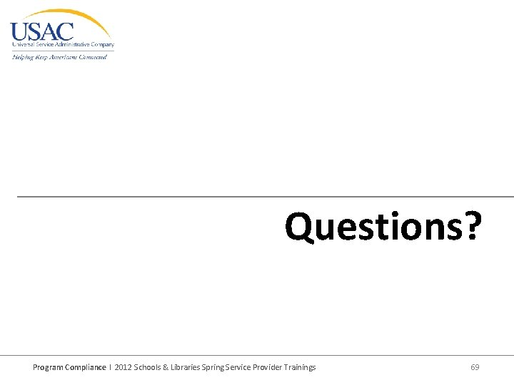 Questions? Program Compliance I 2012 Schools & Libraries Spring Service Provider Trainings 69