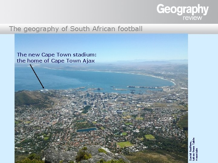 The geography of South African football David Redfern, taken from Table Mountain The new