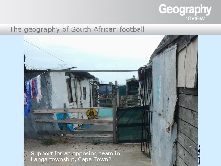Support for an opposing team in Langa township, Cape Town? David Redfern The geography