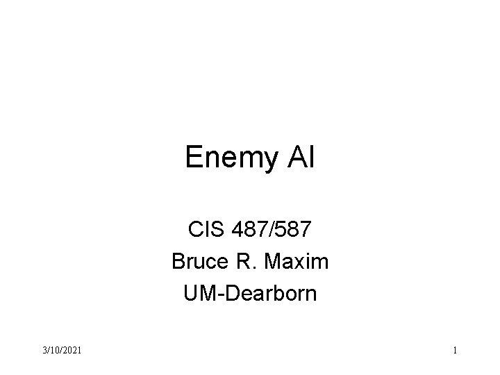 Enemy AI CIS 487/587 Bruce R. Maxim UM-Dearborn 3/10/2021 1
