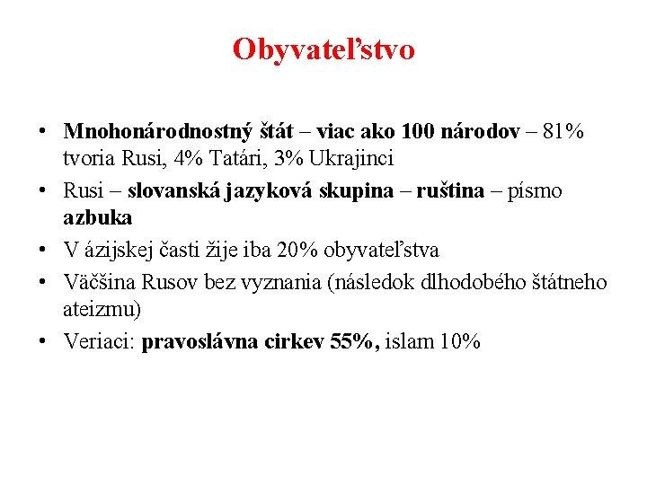 Obyvateľstvo • Mnohonárodnostný štát – viac ako 100 národov – 81% tvoria Rusi, 4%
