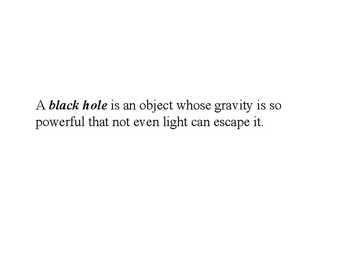 A black hole is an object whose gravity is so powerful that not even