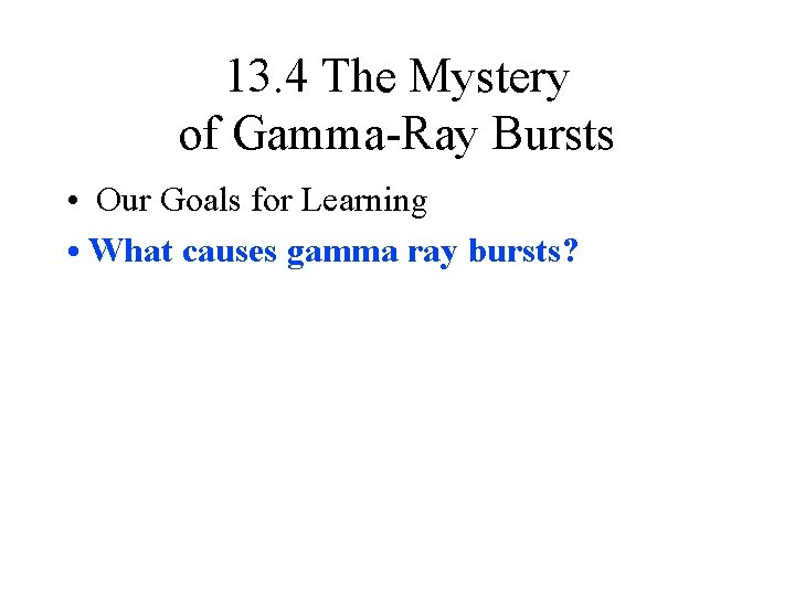 13. 4 The Mystery of Gamma-Ray Bursts • Our Goals for Learning • What