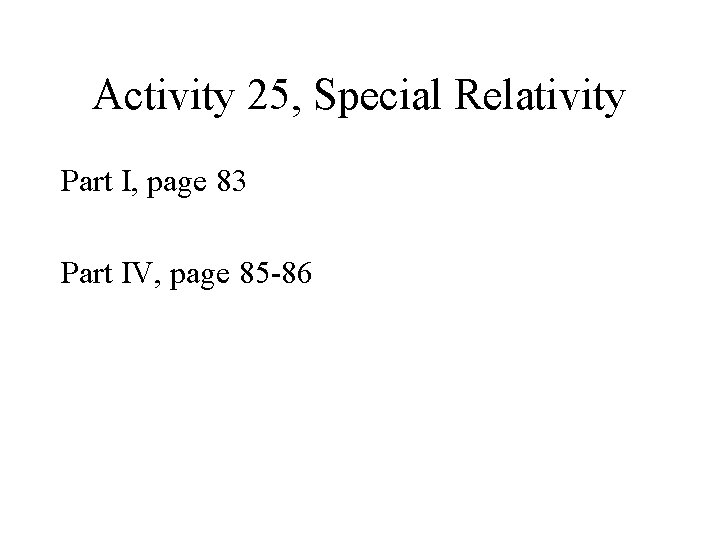 Activity 25, Special Relativity Part I, page 83 Part IV, page 85 -86